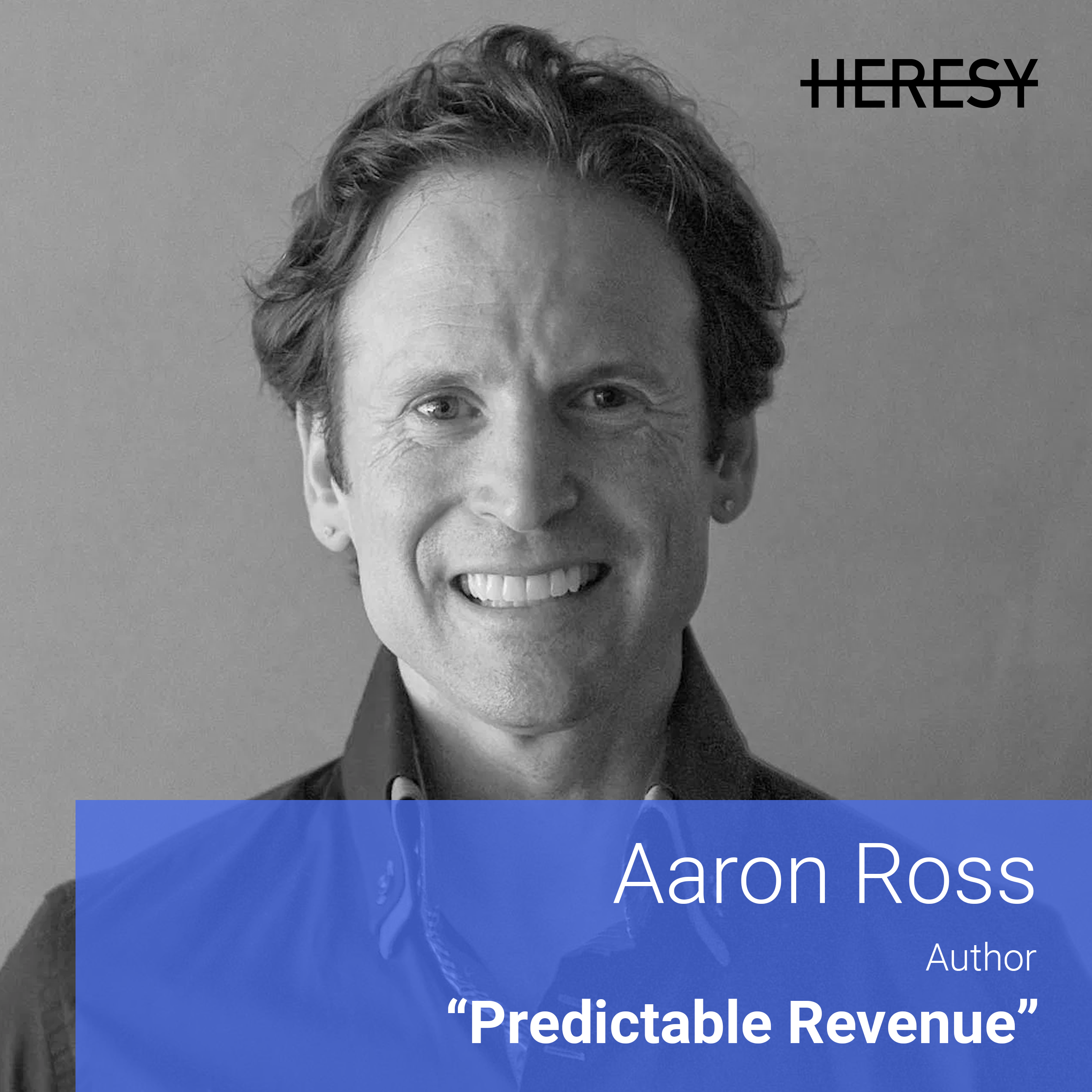 Heresy E12 - Aaron Ross on Building a World Class Outbound Team