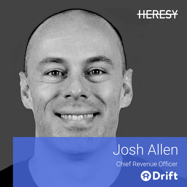 Heresy E16: Josh Allen, CRO @Drift, talks about Hyper-growth